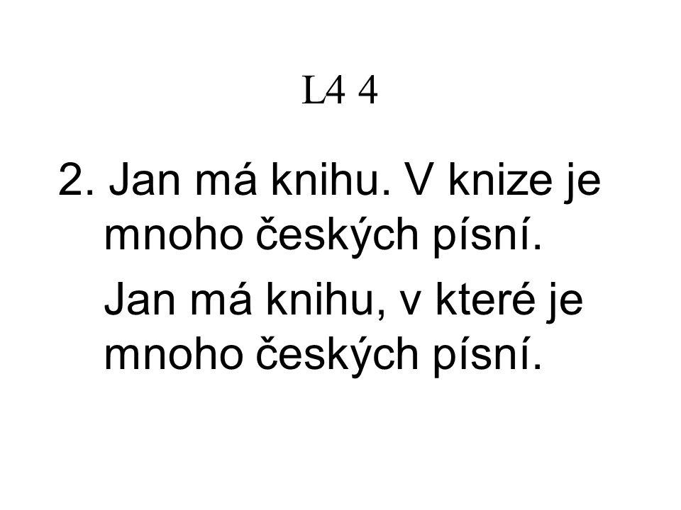 L4 4 2. Jan má knihu. V knize je mnoho českých písní. Jan má knihu, v které je mnoho českých písní.