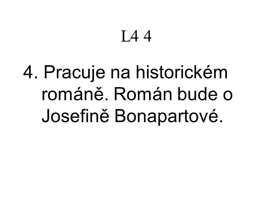 L4 4 4.Pracuje na historickém románě. Román bude o Josefině Bonapartové.