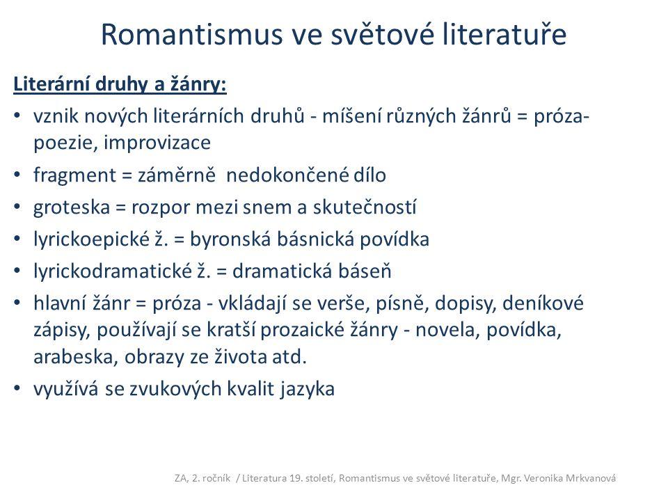 Romantismus ve světové literatuře Romantický hrdina je: výjimečný člověk neschopný přizpůsobit se okolní skutečnosti (žebrák, tulák, cikán, loupežník, vrah, kat) utíká před společností, obrací se do vlastního nitra jeho základním pocitem je láska, ale ani v lásce nenachází uspokojení, protože dokáže milovat pouze nešťastně předmětem jeho lásky je vysněný ideál a ne skutečná žena autor se často ztotožňuje s hlavním hrdinou, zachycuje své osobní pocity, jeho přístup ke skutečnosti je subjektivní řešení hledá v úniku do nezkaženého světa minulosti, fantazie, na venkov mezi prostý lid, spjatý s tradicemi a s přírodou Romantická hrdinka je: krásná, naivní, snadno zmanipulovatelná, citlivá, spoutaná konvencemi- proto odmítá vášnivou lásku ZA, 2.