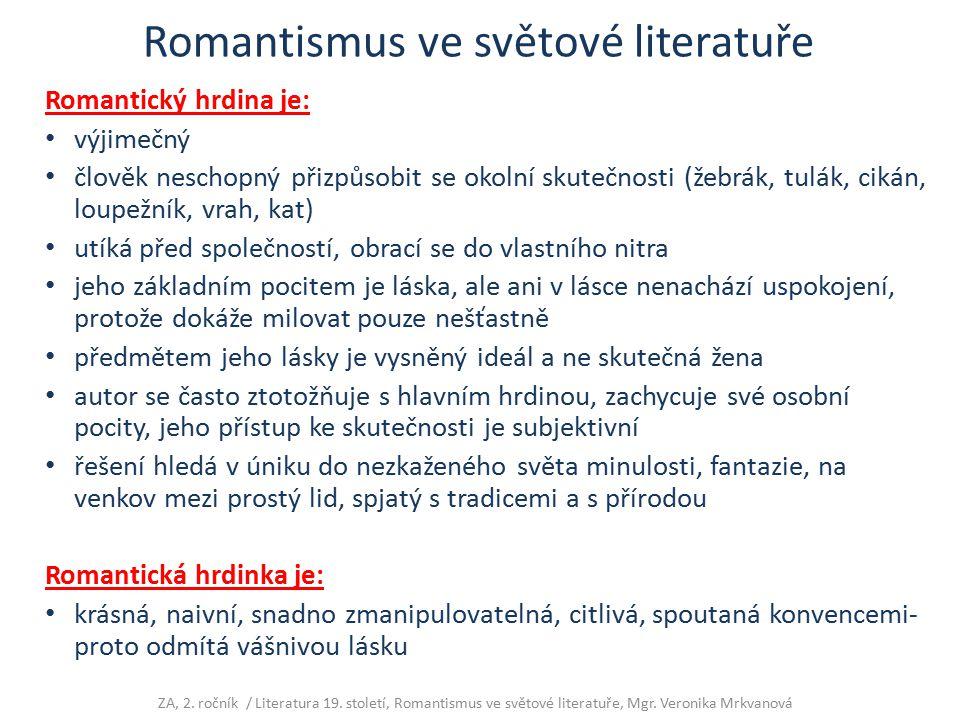 Romantismus ve světové literatuře Romantický hrdina je: výjimečný člověk neschopný přizpůsobit se okolní skutečnosti (žebrák, tulák, cikán, loupežník,