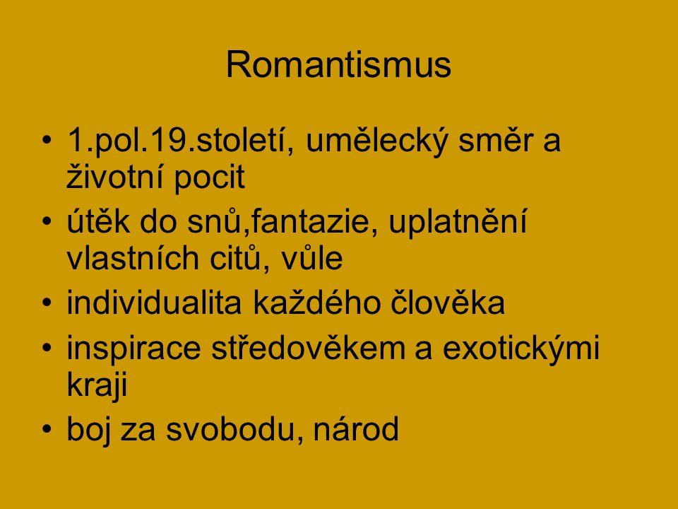 Romantismus 1.pol.19.století, umělecký směr a životní pocit útěk do snů,fantazie, uplatnění vlastních citů, vůle individualita každého člověka inspirace středověkem a exotickými kraji boj za svobodu, národ