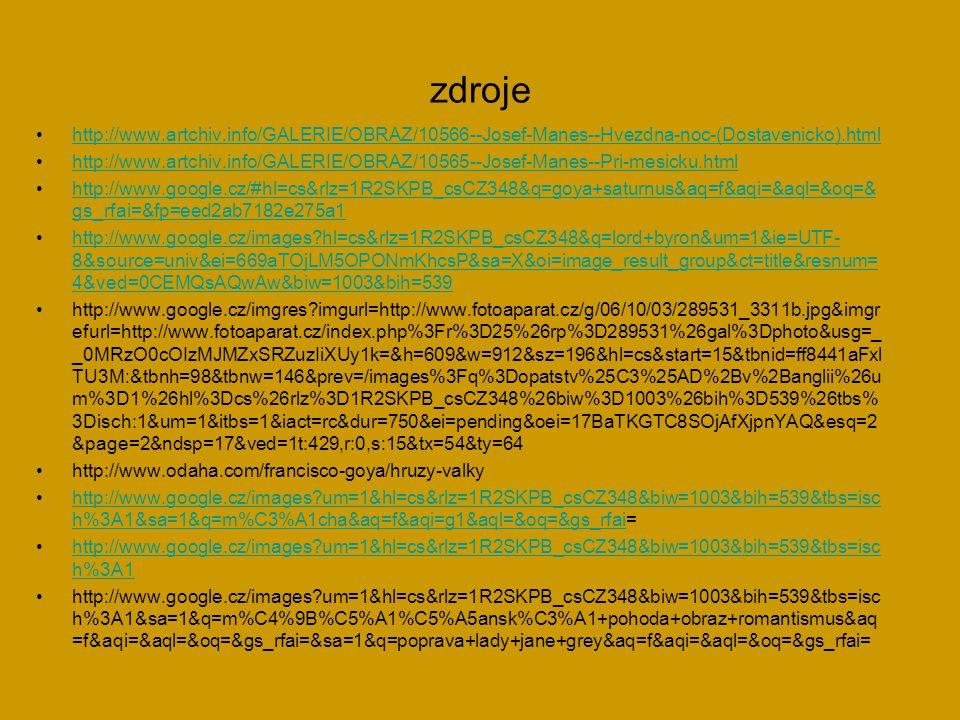 zdroje http://www.artchiv.info/GALERIE/OBRAZ/10566--Josef-Manes--Hvezdna-noc-(Dostavenicko).html http://www.artchiv.info/GALERIE/OBRAZ/10565--Josef-Manes--Pri-mesicku.html http://www.google.cz/#hl=cs&rlz=1R2SKPB_csCZ348&q=goya+saturnus&aq=f&aqi=&aql=&oq=& gs_rfai=&fp=eed2ab7182e275a1http://www.google.cz/#hl=cs&rlz=1R2SKPB_csCZ348&q=goya+saturnus&aq=f&aqi=&aql=&oq=& gs_rfai=&fp=eed2ab7182e275a1 http://www.google.cz/images?hl=cs&rlz=1R2SKPB_csCZ348&q=lord+byron&um=1&ie=UTF- 8&source=univ&ei=669aTOjLM5OPONmKhcsP&sa=X&oi=image_result_group&ct=title&resnum= 4&ved=0CEMQsAQwAw&biw=1003&bih=539http://www.google.cz/images?hl=cs&rlz=1R2SKPB_csCZ348&q=lord+byron&um=1&ie=UTF- 8&source=univ&ei=669aTOjLM5OPONmKhcsP&sa=X&oi=image_result_group&ct=title&resnum= 4&ved=0CEMQsAQwAw&biw=1003&bih=539 http://www.google.cz/imgres?imgurl=http://www.fotoaparat.cz/g/06/10/03/289531_3311b.jpg&imgr efurl=http://www.fotoaparat.cz/index.php%3Fr%3D25%26rp%3D289531%26gal%3Dphoto&usg=_ _0MRzO0cOIzMJMZxSRZuzIiXUy1k=&h=609&w=912&sz=196&hl=cs&start=15&tbnid=ff8441aFxl TU3M:&tbnh=98&tbnw=146&prev=/images%3Fq%3Dopatstv%25C3%25AD%2Bv%2Banglii%26u m%3D1%26hl%3Dcs%26rlz%3D1R2SKPB_csCZ348%26biw%3D1003%26bih%3D539%26tbs% 3Disch:1&um=1&itbs=1&iact=rc&dur=750&ei=pending&oei=17BaTKGTC8SOjAfXjpnYAQ&esq=2 &page=2&ndsp=17&ved=1t:429,r:0,s:15&tx=54&ty=64 http://www.odaha.com/francisco-goya/hruzy-valky http://www.google.cz/images?um=1&hl=cs&rlz=1R2SKPB_csCZ348&biw=1003&bih=539&tbs=isc h%3A1&sa=1&q=m%C3%A1cha&aq=f&aqi=g1&aql=&oq=&gs_rfai=http://www.google.cz/images?um=1&hl=cs&rlz=1R2SKPB_csCZ348&biw=1003&bih=539&tbs=isc h%3A1&sa=1&q=m%C3%A1cha&aq=f&aqi=g1&aql=&oq=&gs_rfai http://www.google.cz/images?um=1&hl=cs&rlz=1R2SKPB_csCZ348&biw=1003&bih=539&tbs=isc h%3A1http://www.google.cz/images?um=1&hl=cs&rlz=1R2SKPB_csCZ348&biw=1003&bih=539&tbs=isc h%3A1 http://www.google.cz/images?um=1&hl=cs&rlz=1R2SKPB_csCZ348&biw=1003&bih=539&tbs=isc h%3A1&sa=1&q=m%C4%9B%C5%A1%C5%A5ansk%C3%A1+pohoda+obraz+romantismus&aq =f&aqi=&aql=&oq=&g