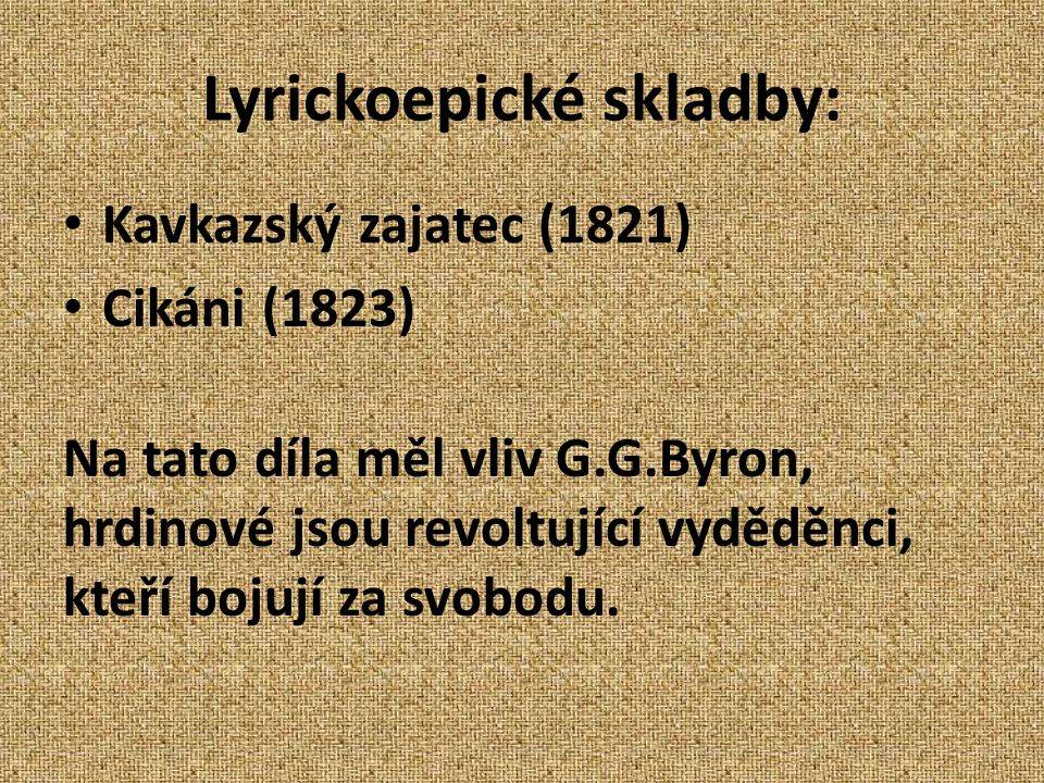 Lyrickoepické skladby: Kavkazský zajatec (1821) Cikáni (1823) Na tato díla měl vliv G.G.Byron, hrdinové jsou revoltující vyděděnci, kteří bojují za sv