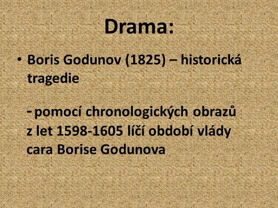 Drama: Boris Godunov (1825) – historická tragedie - pomocí chronologických obrazů z let 1598-1605 líčí období vlády cara Borise Godunova