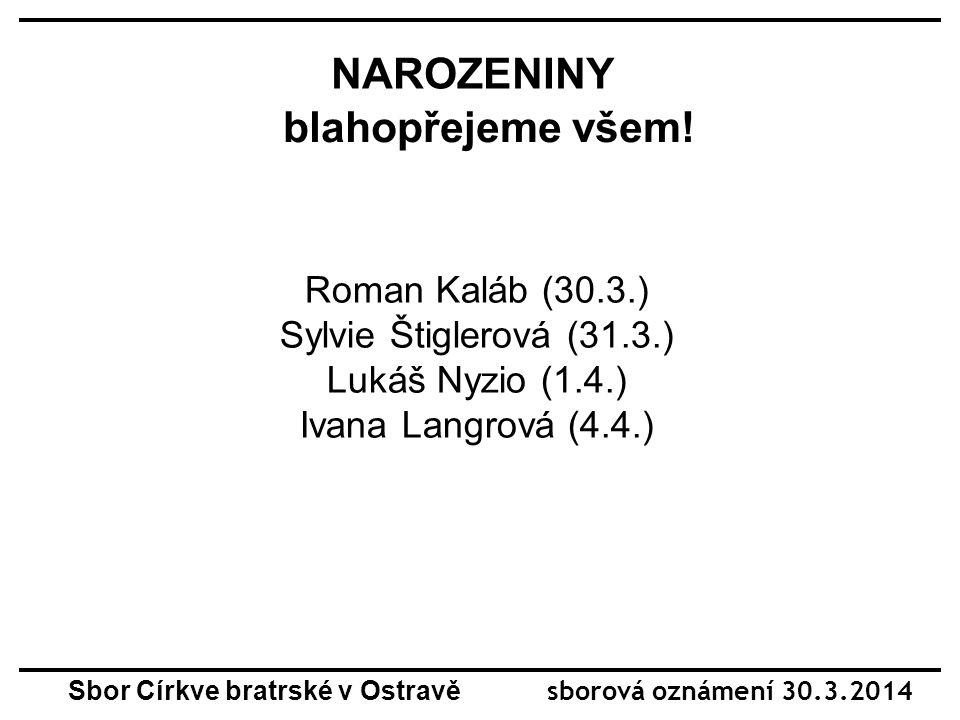 NAROZENINY blahopřejeme všem! Roman Kaláb (30.3.) Sylvie Štiglerová (31.3.) Lukáš Nyzio (1.4.) Ivana Langrová (4.4.) Sbor Církve bratrské v Ostravě sb