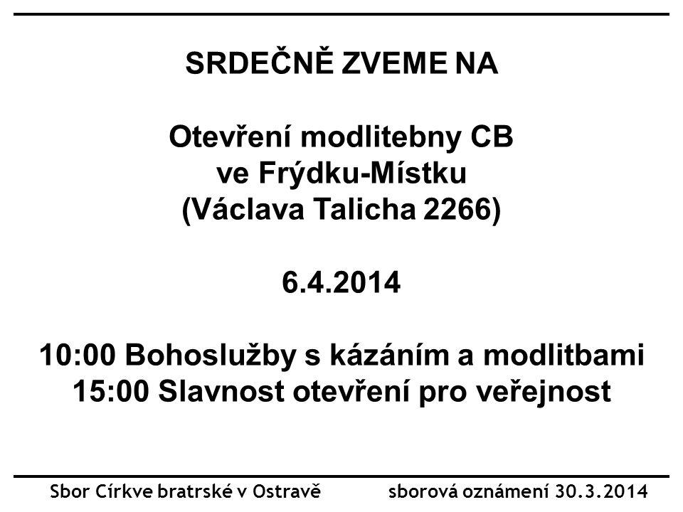 SRDEČNĚ ZVEME NA Otevření modlitebny CB ve Frýdku-Místku (Václava Talicha 2266) 6.4.2014 10:00 Bohoslužby s kázáním a modlitbami 15:00 Slavnost otevře