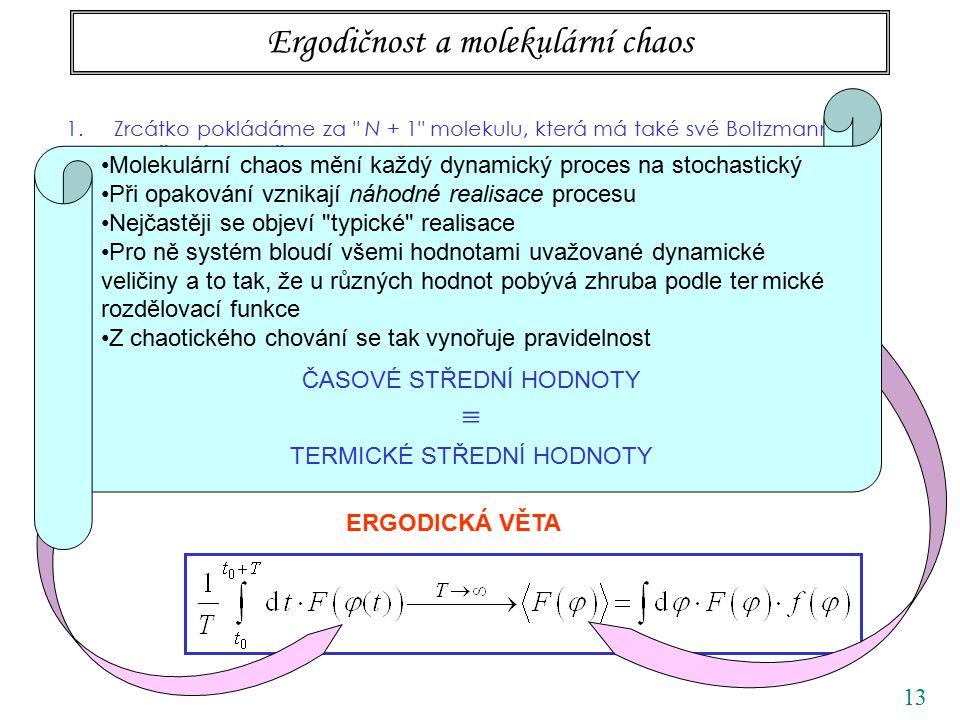 13 Ergodičnost a molekulární chaos 1.Zrcátko pokládáme za N + 1 molekulu, která má také své Boltzmannovo rozdělení pravděpodobnosti 2.Použijeme ekvipartičního zákona na zobecněnou souřadnici (úhel ) 3.Je tu ovšem skrytá záměna středovacích procedur: t ERGODICKÁ VĚTA Kappler počítal časovou střední hodnotu rovnovážná, pomocí distribučnífunkce Molekulární chaos mění každý dynamický proces na stochastický Při opakování vznikají náhodné realisace procesu Nejčastěji se objeví typické realisace Pro ně systém bloudí všemi hodnotami uvažované dynamické veličiny a to tak, že u různých hodnot pobývá zhruba podle ter mické rozdělovací funkce Z chaotického chování se tak vynořuje pravidelnost ČASOVÉ STŘEDNÍ HODNOTY  TERMICKÉ STŘEDNÍ HODNOTY