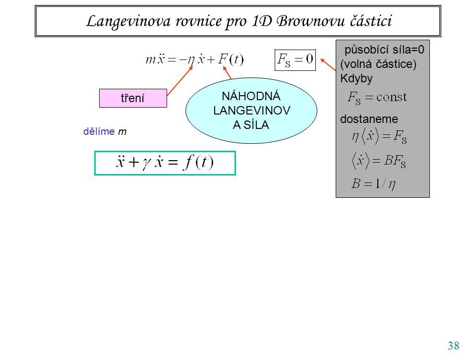 38 Langevinova rovnice pro 1D Brownovu částici tření působící síla=0 (volná částice) Kdyby dostaneme NÁHODNÁ LANGEVINOV A SÍLA dělíme m