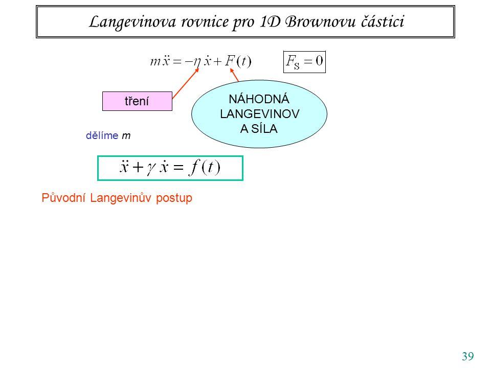 39 Langevinova rovnice pro 1D Brownovu částici tření NÁHODNÁ LANGEVINOV A SÍLA dělíme m Původní Langevinův postup
