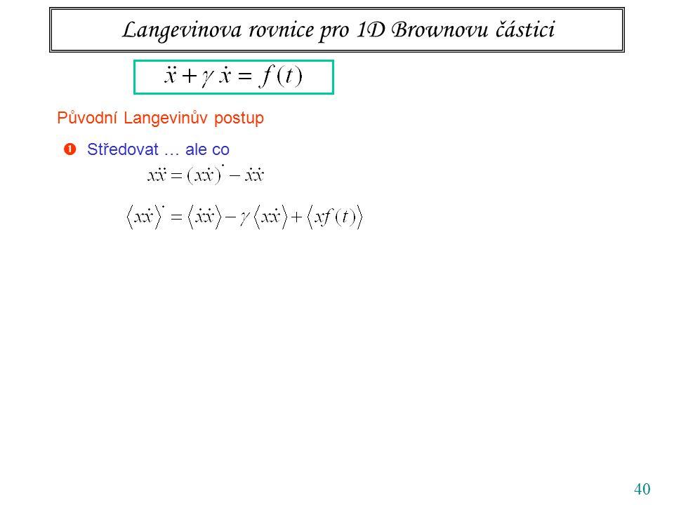 40 Langevinova rovnice pro 1D Brownovu částici Původní Langevinův postup  Středovat … ale co