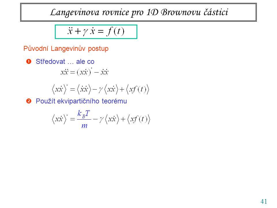 41 Langevinova rovnice pro 1D Brownovu částici Původní Langevinův postup  Středovat … ale co  Použít ekvipartičního teorému  Zbavit se náhodné síly !!!