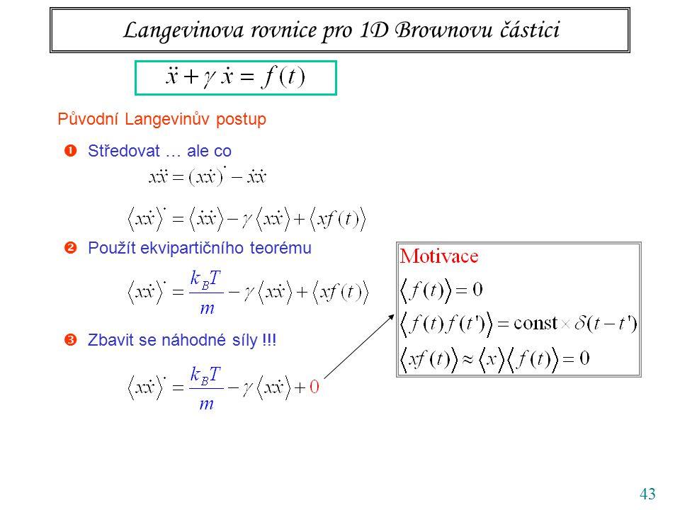 43 Langevinova rovnice pro 1D Brownovu částici Původní Langevinův postup  Středovat … ale co  Použít ekvipartičního teorému  Zbavit se náhodné síly !!!