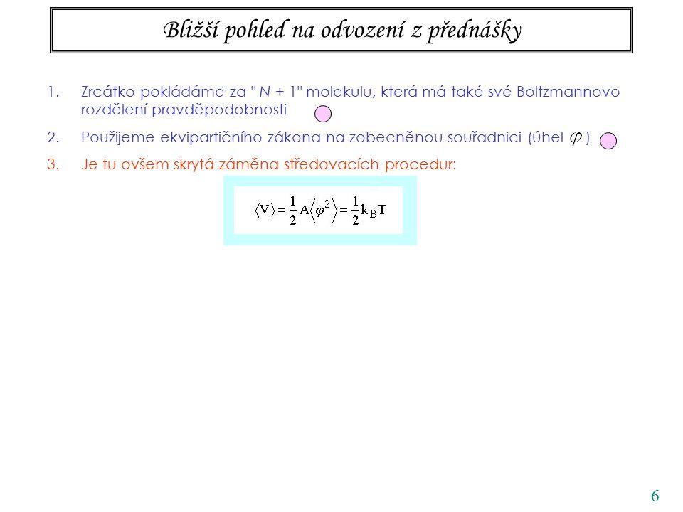 6 Bližší pohled na odvození z přednášky 1.Zrcátko pokládáme za N + 1 molekulu, která má také své Boltzmannovo rozdělení pravděpodobnosti 2.Použijeme ekvipartičního zákona na zobecněnou souřadnici (úhel ) 3.Je tu ovšem skrytá záměna středovacích procedur:
