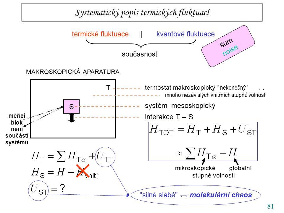 81 Systematický popis termických fluktuací termické fluktuace || kvantové fluktuace současnost šum noise MAKROSKOPICKÁ APARATURA S T termostat makroskopický nekonečný ..