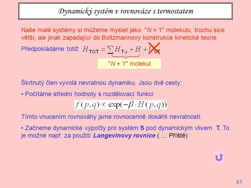 83 Dynamický systém v rovnováze s termostatem Naše malé systémy si můžeme myslet jako N + 1 molekulu, trochu sice větší, ale jinak zapadající do Boltzmannovy konstrukce kinetické teorie Předpokládáme totiž Škrtnutý člen vyvolá nevratnou dynamiku.
