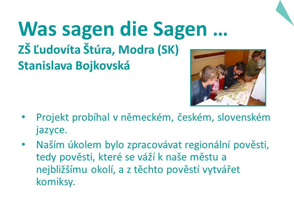 Was sagen die Sagen … ZŠ Ľudovíta Štúra, Modra (SK) Stanislava Bojkovská Projekt probíhal v německém, českém, slovenském jazyce.