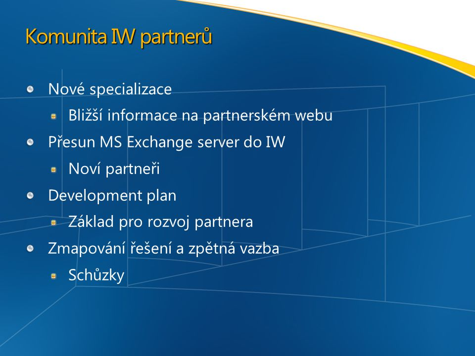 Komunita IW partnerů Nové specializace Bližší informace na partnerském webu Přesun MS Exchange server do IW Noví partneři Development plan Základ pro rozvoj partnera Zmapování řešení a zpětná vazba Schůzky
