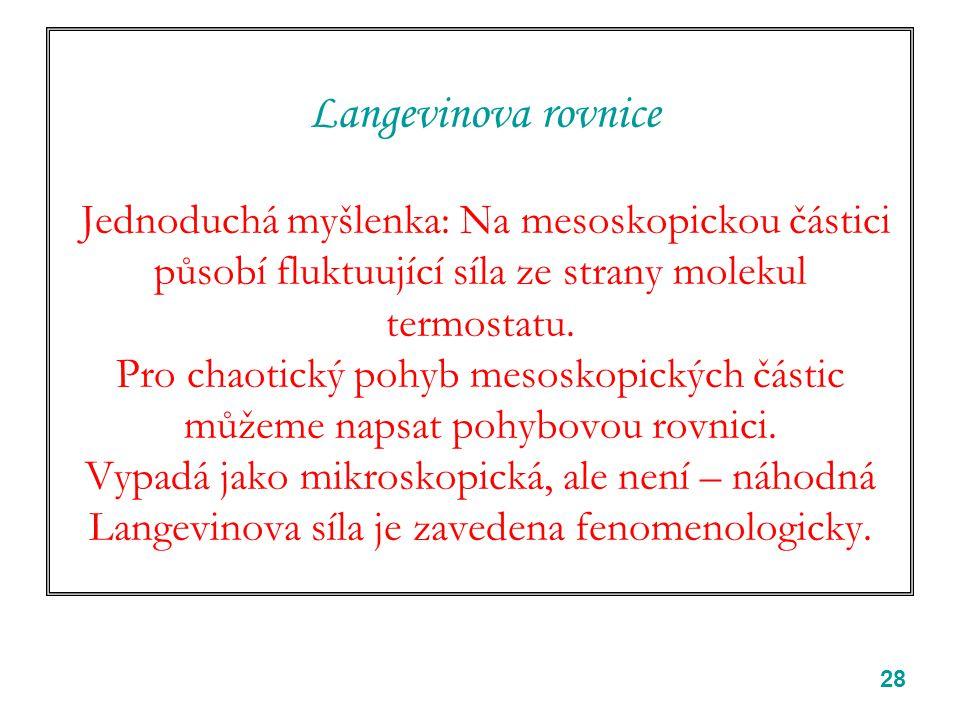 28 Langevinova rovnice Jednoduchá myšlenka: Na mesoskopickou částici působí fluktuující síla ze strany molekul termostatu. Pro chaotický pohyb mesosko