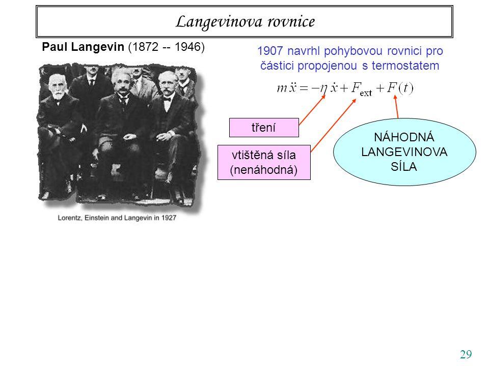 29 Langevinova rovnice Paul Langevin (1872 -- 1946) 1907 navrhl pohybovou rovnici pro částici propojenou s termostatem tření vtištěná síla (nenáhodná) NÁHODNÁ LANGEVINOVA SÍLA