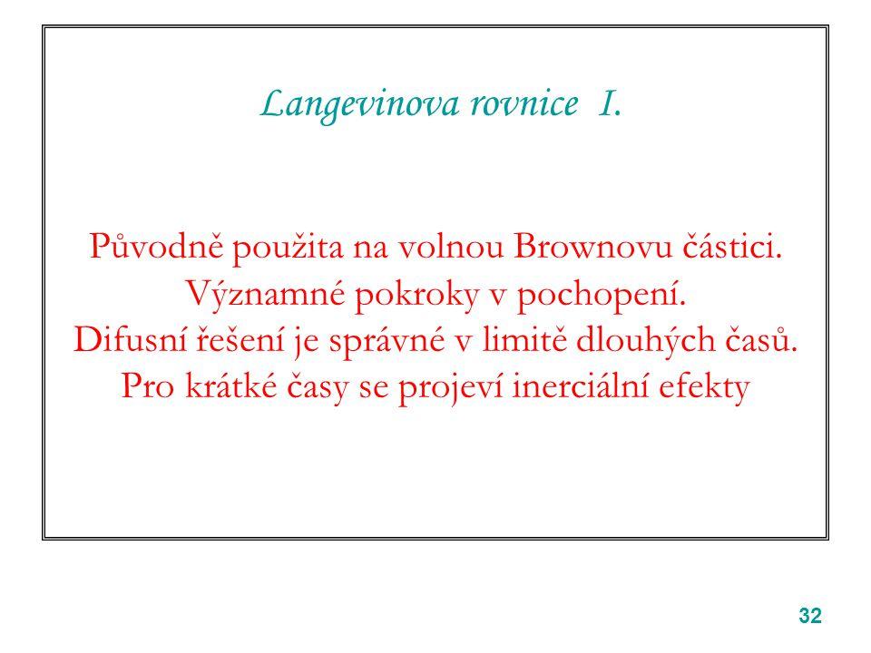 32 Langevinova rovnice I. Původně použita na volnou Brownovu částici. Významné pokroky v pochopení. Difusní řešení je správné v limitě dlouhých časů.