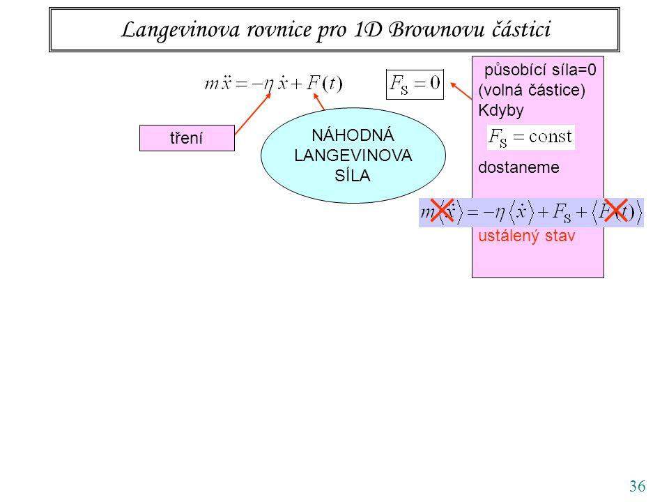 36 Langevinova rovnice pro 1D Brownovu částici tření působící síla=0 (volná částice) Kdyby dostaneme ustálený stav  NÁHODNÁ LANGEVINOVA SÍLA