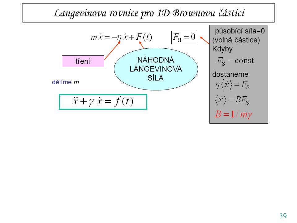 39 Langevinova rovnice pro 1D Brownovu částici tření působící síla=0 (volná částice) Kdyby dostaneme dělíme m NÁHODNÁ LANGEVINOVA SÍLA
