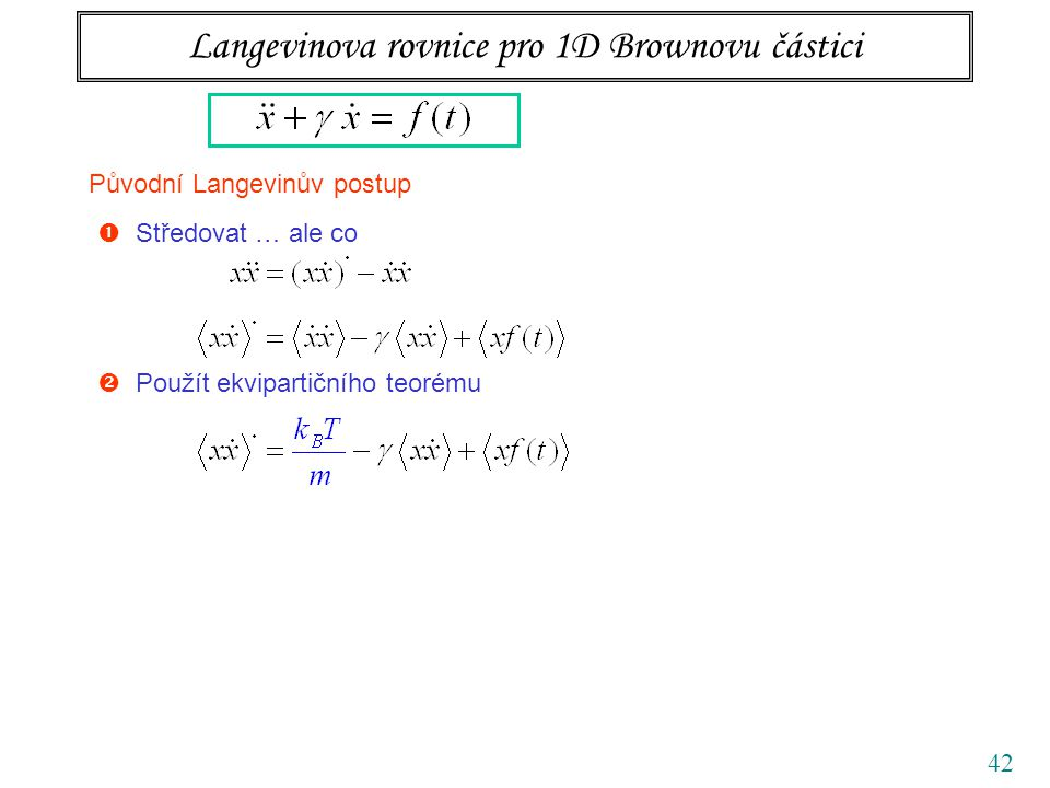 42 Langevinova rovnice pro 1D Brownovu částici Původní Langevinův postup  Středovat … ale co  Použít ekvipartičního teorému  Zbavit se náhodné síly