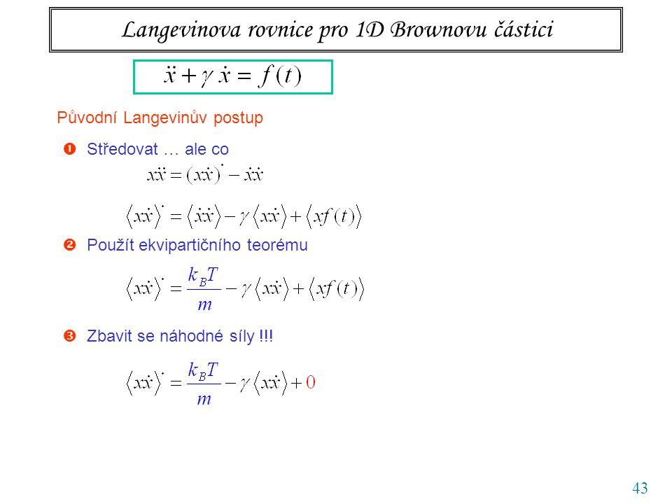 43 Langevinova rovnice pro 1D Brownovu částici Původní Langevinův postup  Středovat … ale co  Použít ekvipartičního teorému  Zbavit se náhodné síly