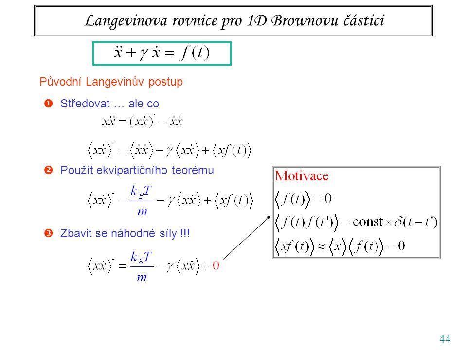 44 Langevinova rovnice pro 1D Brownovu částici Původní Langevinův postup  Středovat … ale co  Použít ekvipartičního teorému  Zbavit se náhodné síly
