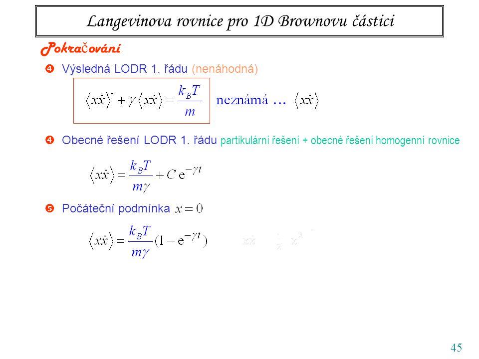 45 Langevinova rovnice pro 1D Brownovu částici  Výsledná LODR 1. řádu (nenáhodná) Pokra č ování  Počáteční podmínka  Obecné řešení LODR 1. řádu par