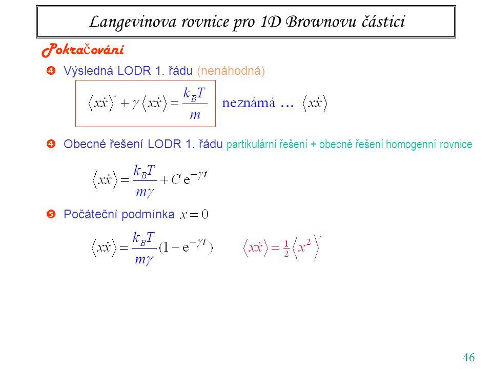 46 Langevinova rovnice pro 1D Brownovu částici  Výsledná LODR 1. řádu (nenáhodná) Pokra č ování  Počáteční podmínka  Obecné řešení LODR 1. řádu par