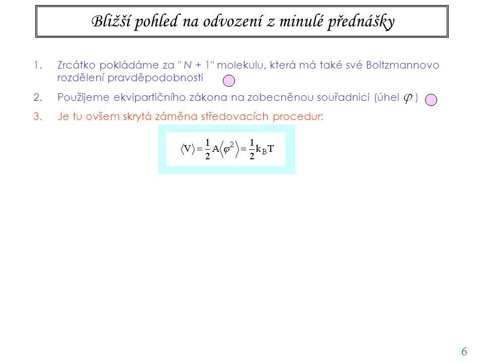 7 Bližší pohled na odvození z minulé přednášky 1.Zrcátko pokládáme za N + 1 molekulu, která má také své Boltzmannovo rozdělení pravděpodobnosti 2.Použijeme ekvipartičního zákona na zobecněnou souřadnici (úhel ) 3.Je tu ovšem skrytá záměna středovacích procedur: rovnovážná střední hodnota, pomocí distribuční funkce