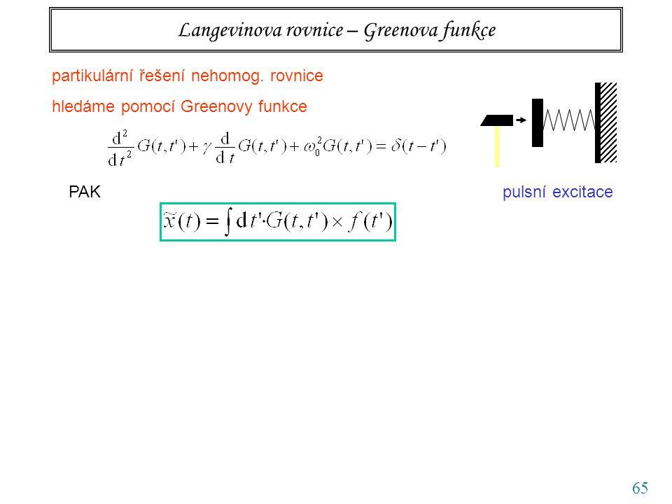 65 Langevinova rovnice – Greenova funkce PAKpulsní excitace partikulární řešení nehomog. rovnice hledáme pomocí Greenovy funkce