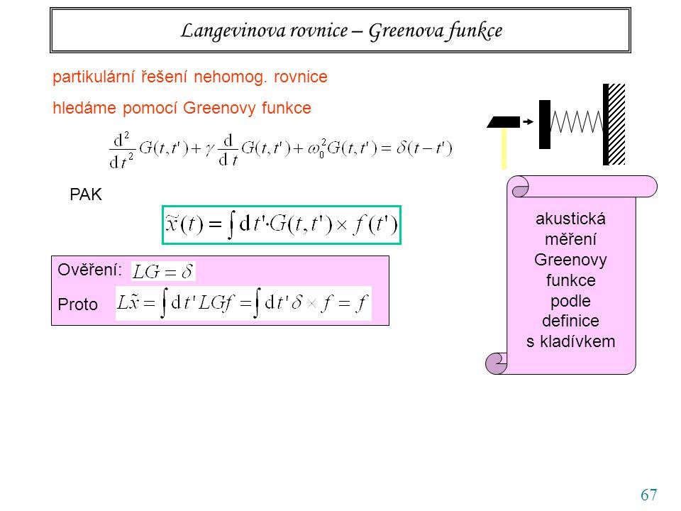 67 Langevinova rovnice – Greenova funkce partikulární řešení nehomog. rovnice hledáme pomocí Greenovy funkce PAK Ověření: Proto akustická měření Green