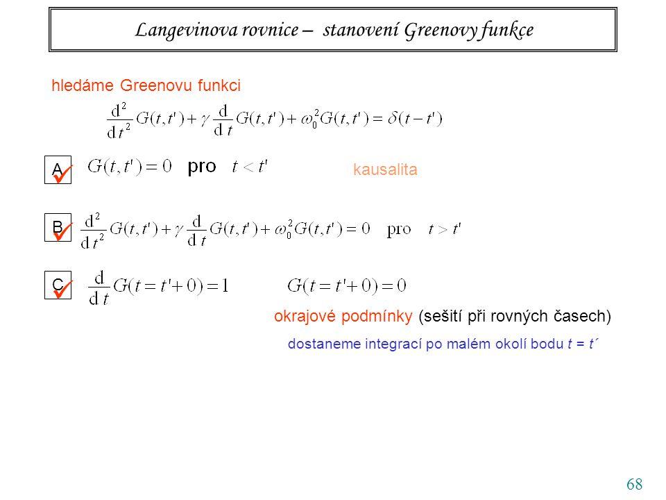 68 Langevinova rovnice – stanovení Greenovy funkce hledáme Greenovu funkci A kausalita B C okrajové podmínky (sešití při rovných časech) dostaneme integrací po malém okolí bodu t = t´
