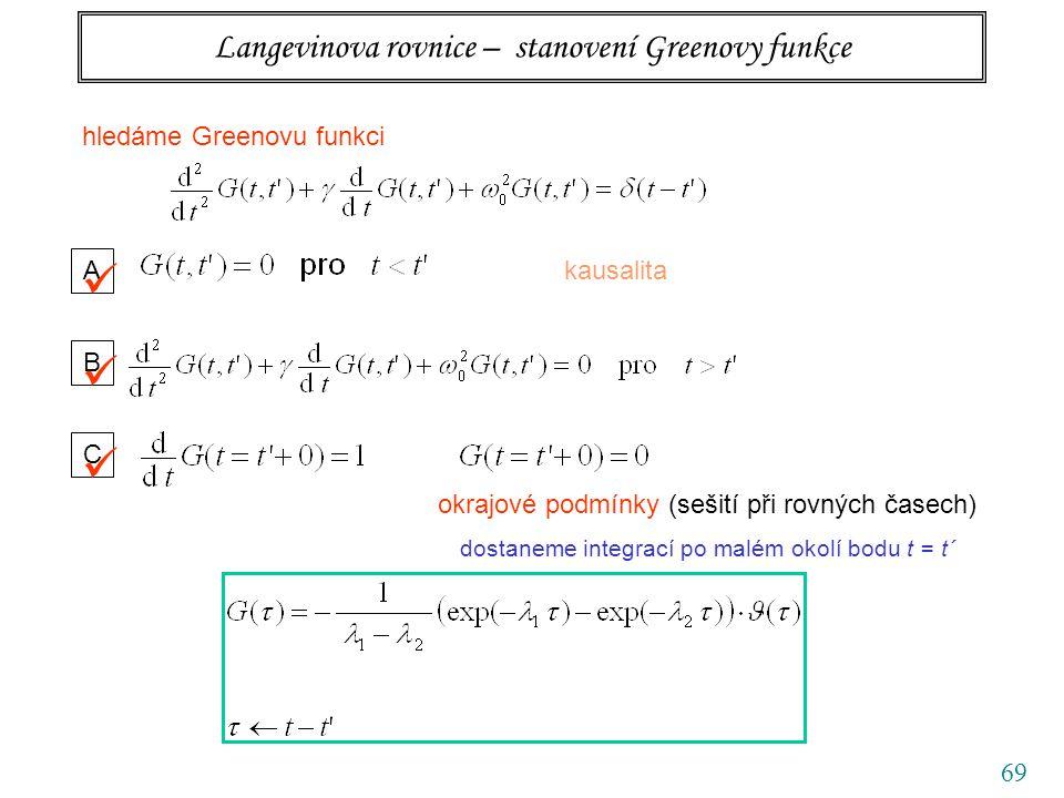 69 Langevinova rovnice – stanovení Greenovy funkce hledáme Greenovu funkci A kausalita B C okrajové podmínky (sešití při rovných časech) dostaneme integrací po malém okolí bodu t = t´