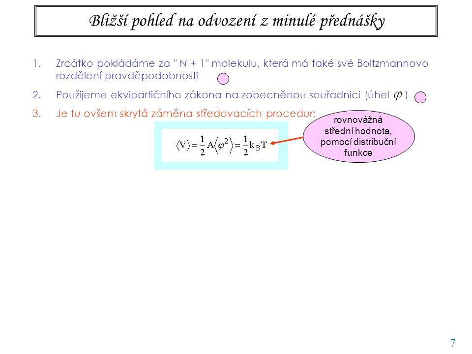 8 Bližší pohled na odvození z minulé přednášky 1.Zrcátko pokládáme za N + 1 molekulu, která má také své Boltzmannovo rozdělení pravděpodobnosti 2.Použijeme ekvipartičního zákona na zobecněnou souřadnici (úhel ) 3.Je tu ovšem skrytá záměna středovacích procedur: t Kappler počítal časovou střední hodnotu rovnovážná střední hodnota, pomocí distribuční funkce