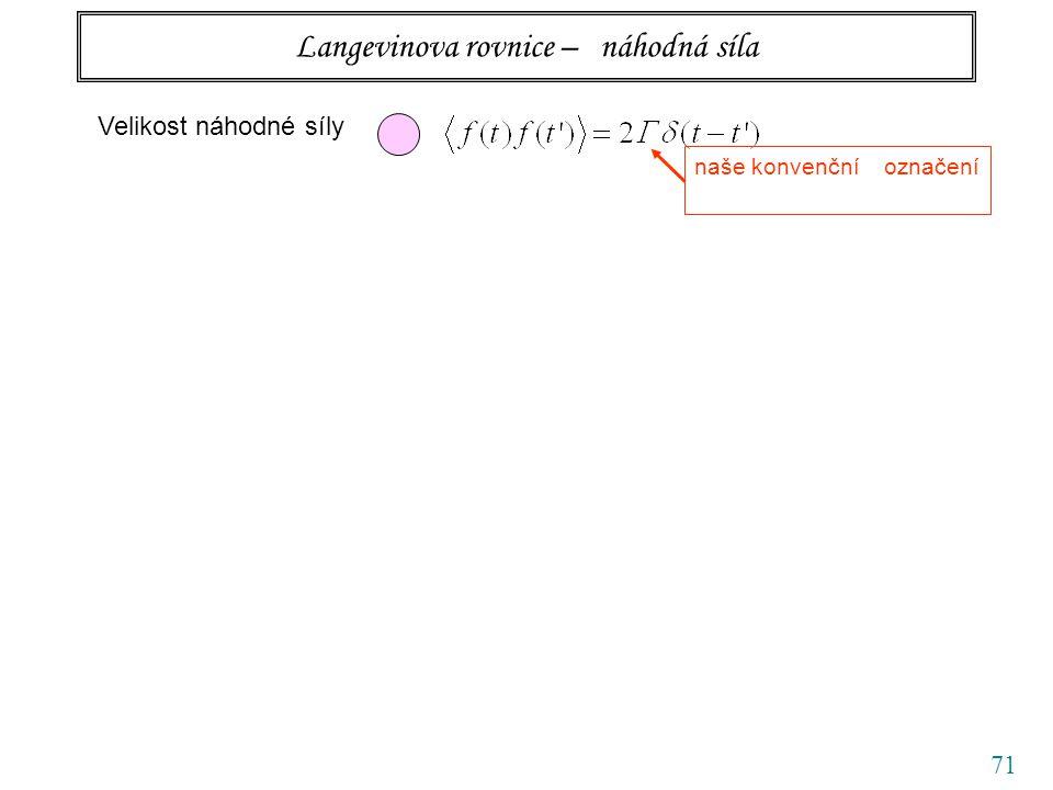 71 Langevinova rovnice – náhodná síla Velikost náhodné síly naše konvenční označení