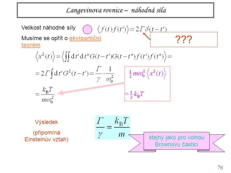 76 Langevinova rovnice – náhodná síla Velikost náhodné síly Musíme se opřít o ekvipartiční teorém ??? Výsledek (připomíná Einsteinův vztah) stejný jak