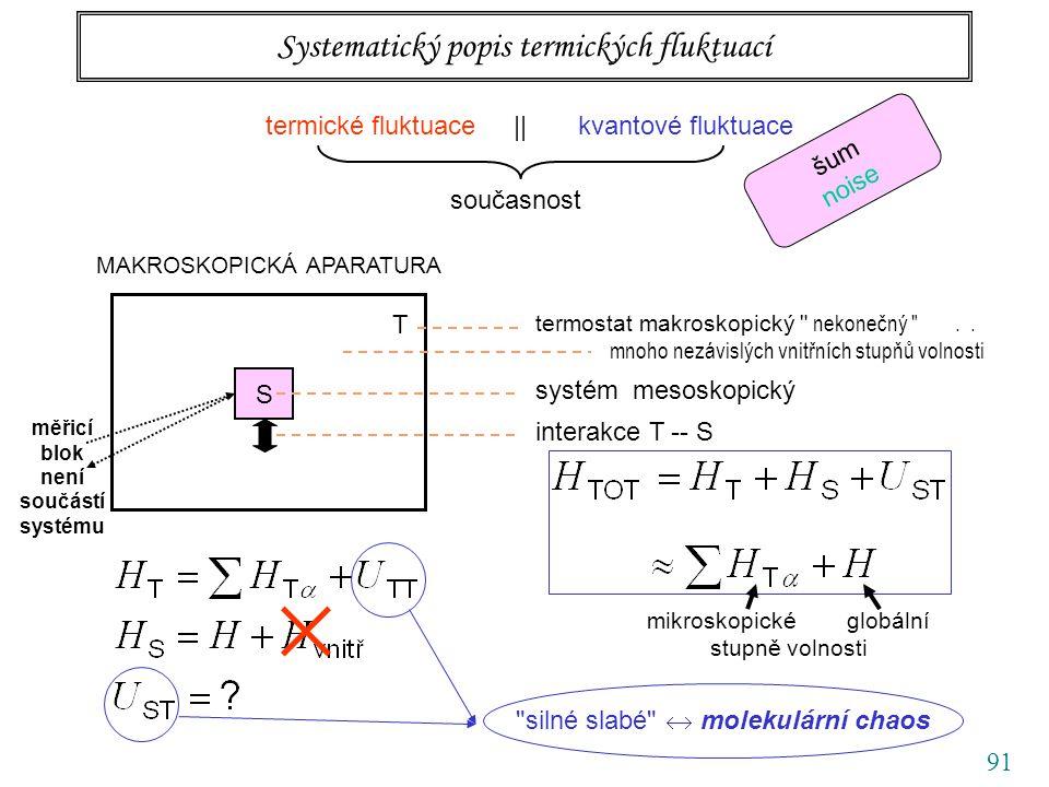 91 Systematický popis termických fluktuací termické fluktuace || kvantové fluktuace současnost šum noise MAKROSKOPICKÁ APARATURA S T termostat makroskopický nekonečný ..