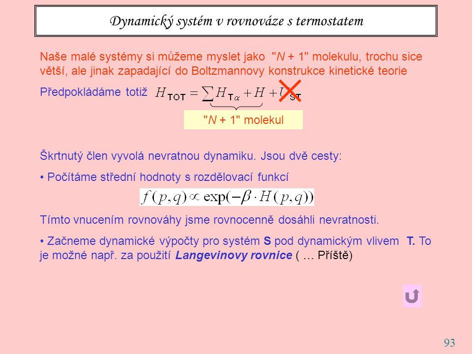 93 Dynamický systém v rovnováze s termostatem Naše malé systémy si můžeme myslet jako N + 1 molekulu, trochu sice větší, ale jinak zapadající do Boltzmannovy konstrukce kinetické teorie Předpokládáme totiž Škrtnutý člen vyvolá nevratnou dynamiku.
