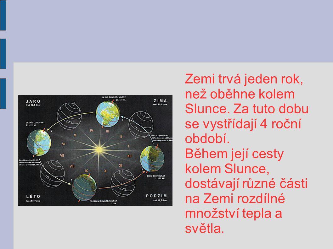 Zemi trvá jeden rok, než oběhne kolem Slunce. Za tuto dobu se vystřídají 4 roční období. Během její cesty kolem Slunce, dostávají různé části na Zemi