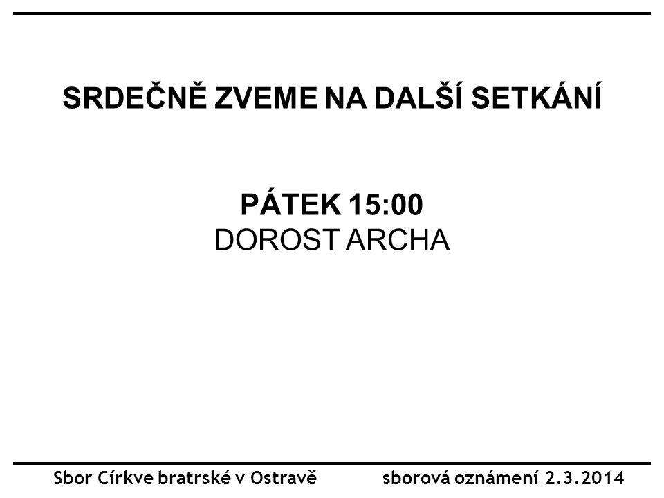 SRDEČNĚ ZVEME NA DALŠÍ SETKÁNÍ PÁTEK 15:00 DOROST ARCHA Sbor Církve bratrské v Ostravě sborová oznámení 2.3.2014