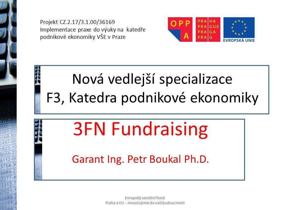 Projekt CZ.2.17/3.1.00/36169 Implementace praxe do výuky na katedře podnikové ekonomiky VŠE v Praze Evropský sociální fond Praha a EU – Investujeme do vaší budoucnosti Nová vedlejší specializace F3, Katedra podnikové ekonomiky 3FN Fundraising Garant Ing.