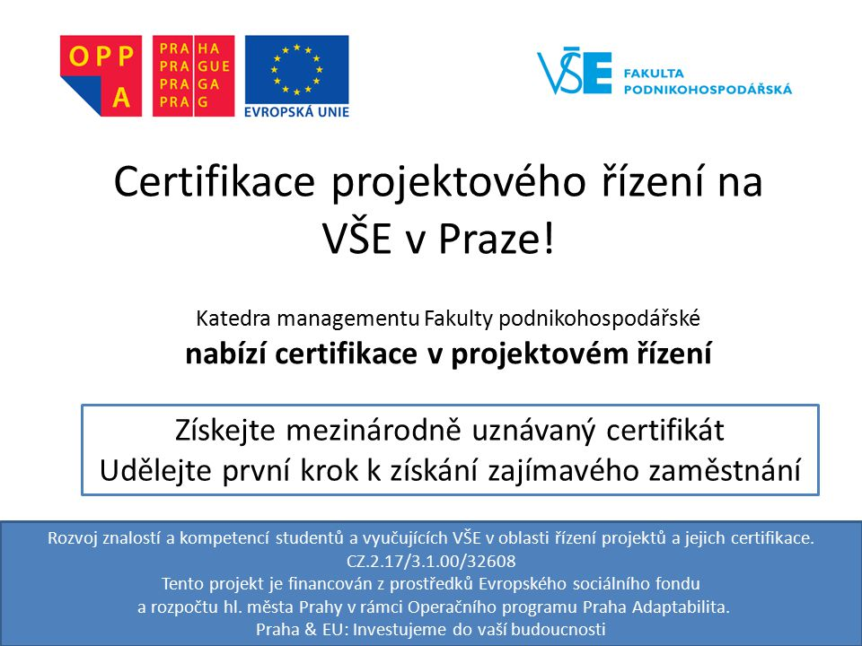 Rozvoj znalostí a kompetencí studentů a vyučujících VŠE v oblasti řízení projektů a jejich certifikace. CZ.2.17/3.1.00/32608 Tento projekt je financov