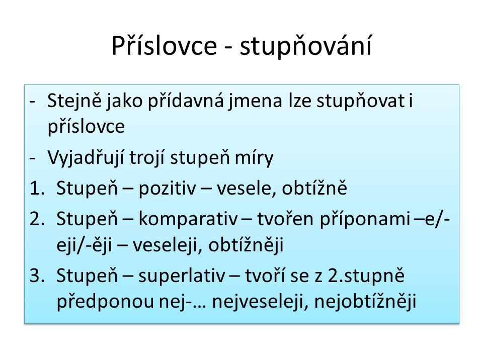 Příslovce - stupňování -Stejně jako přídavná jmena lze stupňovat i příslovce -Vyjadřují trojí stupeň míry 1.Stupeň – pozitiv – vesele, obtížně 2.Stupe