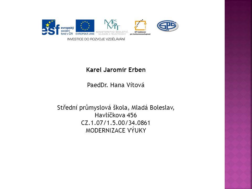 Karel Jaromír Erben PaedDr. Hana Vítová Střední průmyslová škola, Mladá Boleslav, Havlíčkova 456 CZ.1.07/1.5.00/34.0861 MODERNIZACE VÝUKY