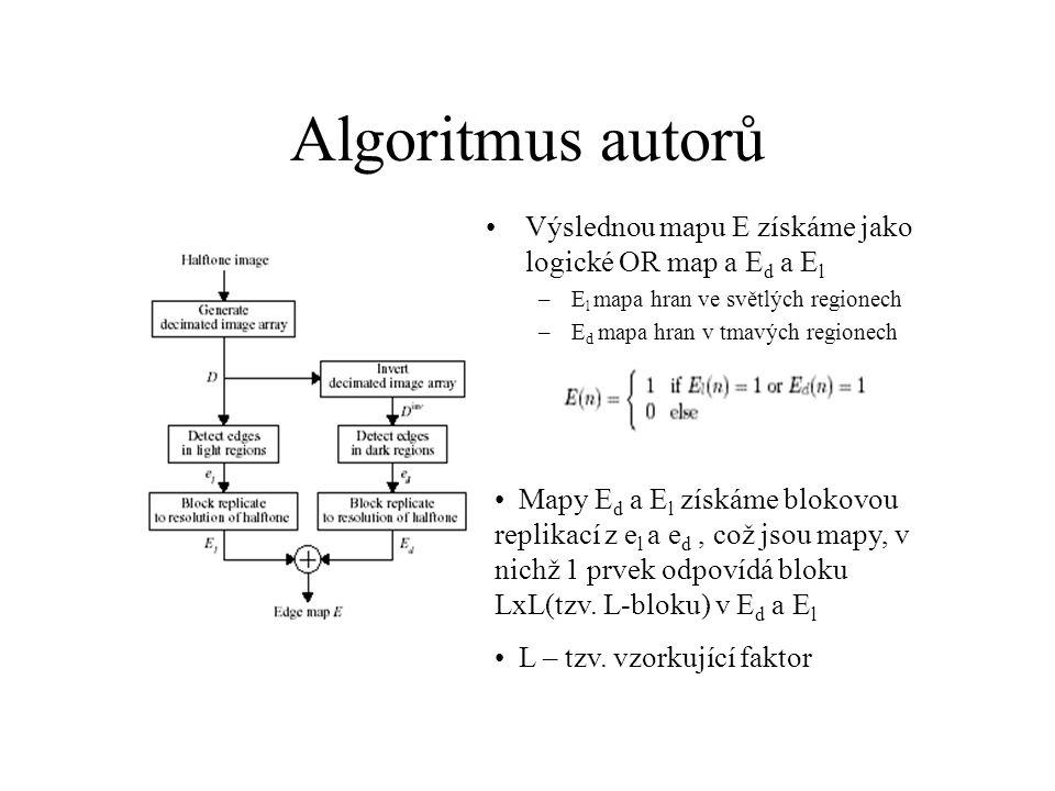 Algoritmus autorů Výslednou mapu E získáme jako logické OR map a E d a E l –E l mapa hran ve světlých regionech –E d mapa hran v tmavých regionech Mapy E d a E l získáme blokovou replikací z e l a e d, což jsou mapy, v nichž 1 prvek odpovídá bloku LxL(tzv.