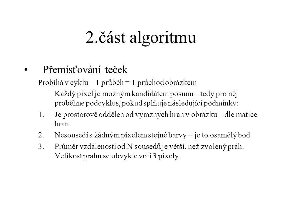 2.část algoritmu Přemísťování teček Probíhá v cyklu – 1 průběh = 1 průchod obrázkem Každý pixel je možným kandidátem posunu – tedy pro něj proběhne podcyklus, pokud splňuje následující podmínky: 1.Je prostorově oddělen od výrazných hran v obrázku – dle matice hran 2.Nesousedí s žádným pixelem stejné barvy = je to osamělý bod 3.Průměr vzdáleností od N sousedů je větší, než zvolený práh.