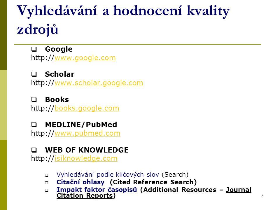 7 Vyhledávání a hodnocení kvality zdrojů  Google http://www.google.comwww.google.com  Scholar http://www.scholar.google.comwww.scholar.google.com  Books http://books.google.combooks.google.com  MEDLINE/PubMed http://www.pubmed.comwww.pubmed.com  WEB OF KNOWLEDGE http://isiknowledge.comisiknowledge.com  Vyhledávání podle klíčových slov (Search)  Citační ohlasy (Cited Reference Search)  Impakt faktor časopisů (Additional Resources – Journal Citation Reports)